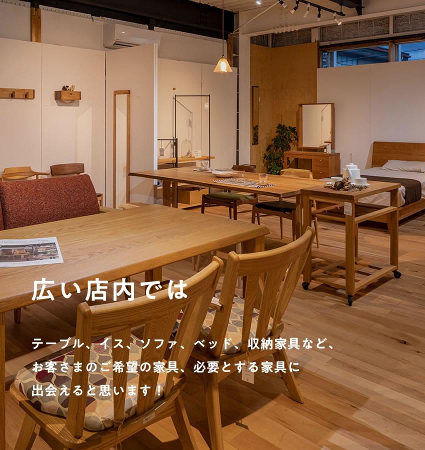 広い店内では テーブル、イス、ソファ、ベッド、収納家具など、お客さまのご希望の家具、必要とする家具に出会えると思います!