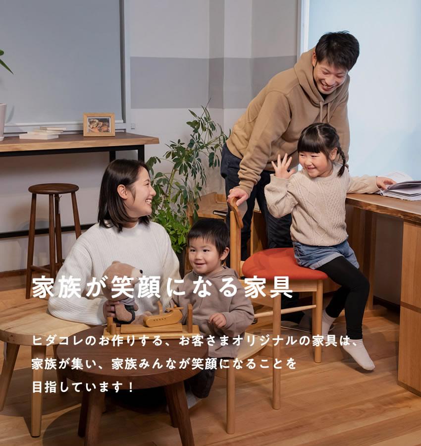 家族が笑顔になる家具 ヒダコレのお作りする、お客さまオリジナルの家具は、家族が集い、家族みんなが笑顔になることを目指してます!